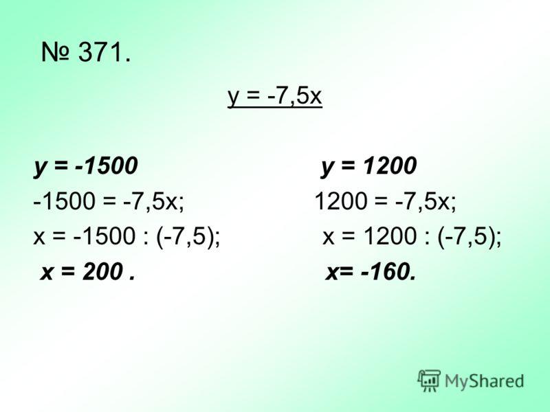371. у = -7,5х y = -1500 у = 1200 -1500 = -7,5х; 1200 = -7,5х; х = -1500 : (-7,5); x = 1200 : (-7,5); x = 200. x= -160.