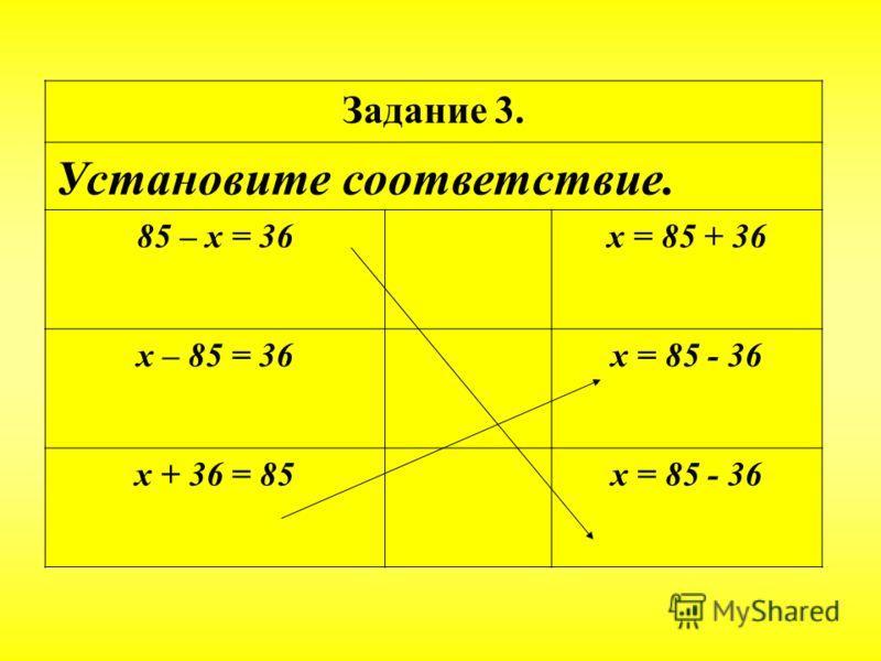 . Задание 3. Установите соответствие. 85 – х = 36х = 85 + 36 х – 85 = 36х = 85 - 36 х + 36 = 85х = 85 - 36