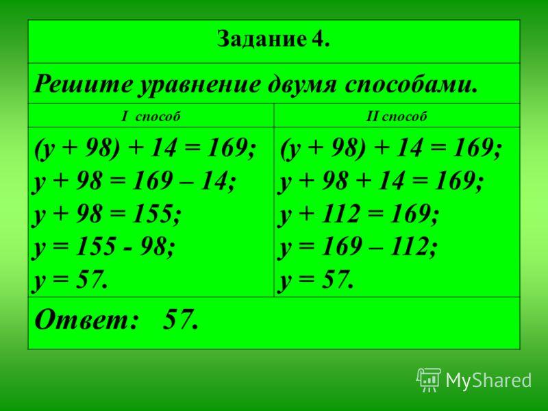Задание 4. Решите уравнение двумя способами. I способII способ (у + 98) + 14 = 169; у + 98 = 169 – 14; у + 98 = 155; у = 155 - 98; у = 57. (у + 98) + 14 = 169; у + 98 + 14 = 169; у + 112 = 169; у = 169 – 112; у = 57. Ответ: 57.