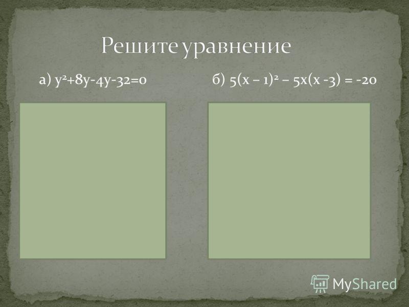 а) у 2 +8у-4у-32=0 Решение у(у + 8 ) – (у + 8) = 0, ( у + 8 )( у -1 ) = 0, у + 8 =0 или у - 1 =0, у = - 8 у = 1. Ответ: -8; 1 б) 5(х – 1) 2 – 5х(х -3) = -20 Решение 5(х 2 -2х+1)-5х 2 +15х=-20, 5х 2 -10х+5-5х 2 +15х=-20, 5х=-25, х= - 5. Ответ: -5