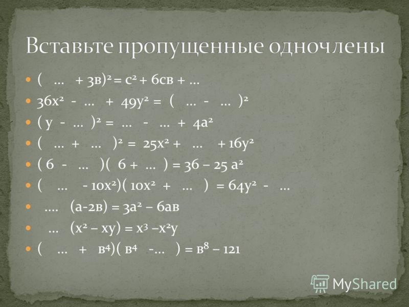 ( … + 3в) 2 = с 2 + 6св + … 36х 2 - … + 49у 2 = ( … - … ) 2 ( у - … ) 2 = … - … + 4а 2 ( … + … ) 2 = 25х 2 + … + 16у 2 ( 6 - … )( 6 + … ) = 36 – 25 а 2 ( … - 10х 2 )( 10х 2 + … ) = 64у 2 - … …. (а-2в) = 3а 2 – 6ав … (х 2 – ху) = х 3 –х 2 у ( … + в 4