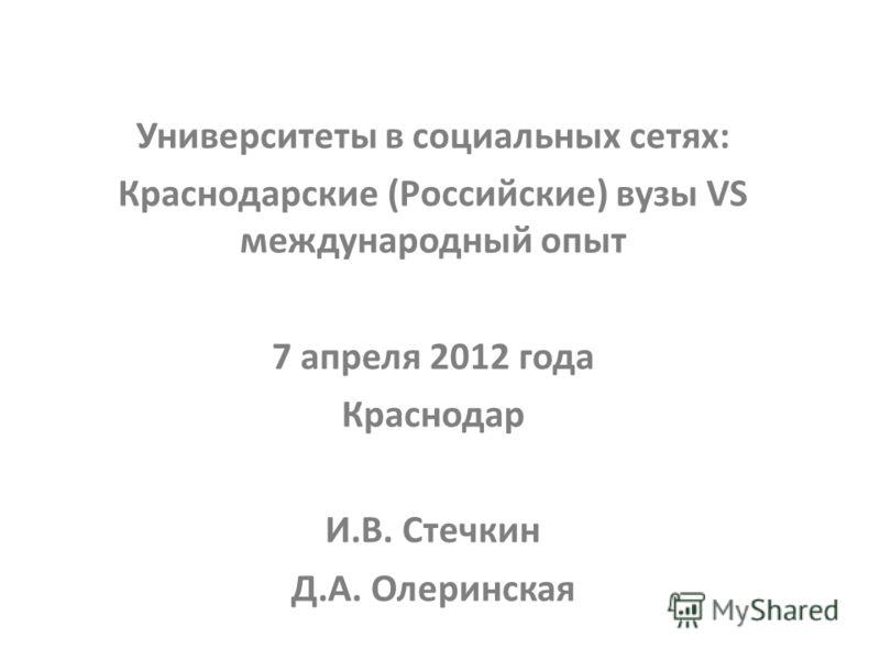 Университеты в социальных сетях: Краснодарские (Российские) вузы VS международный опыт 7 апреля 2012 года Краснодар И.В. Стечкин Д.А. Олеринская