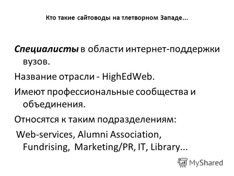 Кто такие сайтоводы на тлетворном Западе... Специалисты в области интернет-поддержки вузов. Название отрасли - HighEdWeb. Имеют профессиональные сообщества и объединения. Относятся к таким подразделениям: Web-services, Alumni Association, Fundrising,