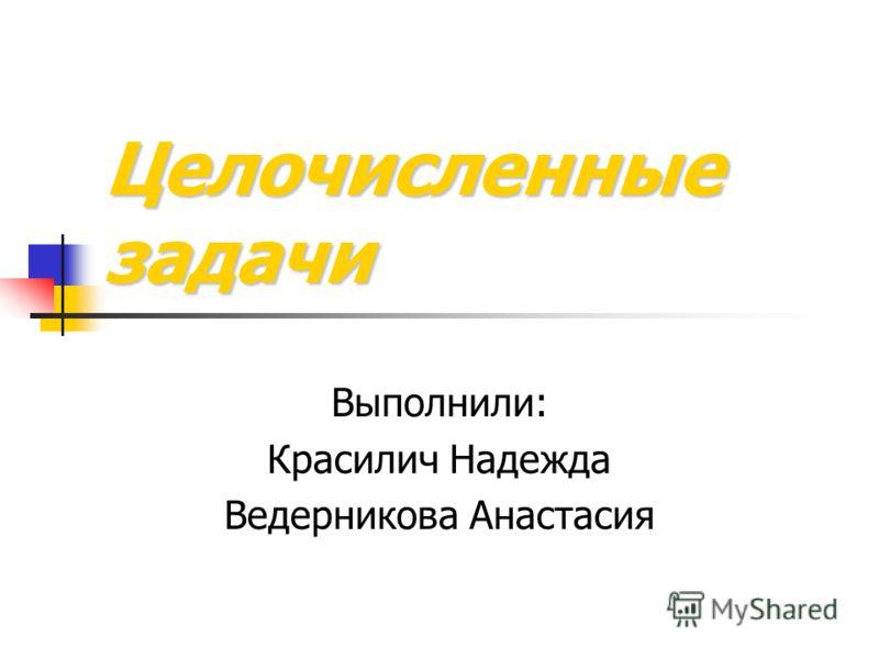Целочисленные задачи Выполнили: Красилич Надежда Ведерникова Анастасия