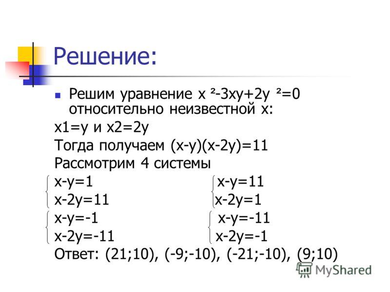 Решение: Решим уравнение х ² -3ху+2у ² =0 относительно неизвестной х: х1=у и х2=2у Тогда получаем (х-у)(х-2у)=11 Рассмотрим 4 системы х-у=1 х-у=11 х-2у=11 х-2у=1 х-у=-1 х-у=-11 х-2у=-11 х-2у=-1 Ответ: (21;10), (-9;-10), (-21;-10), (9;10)