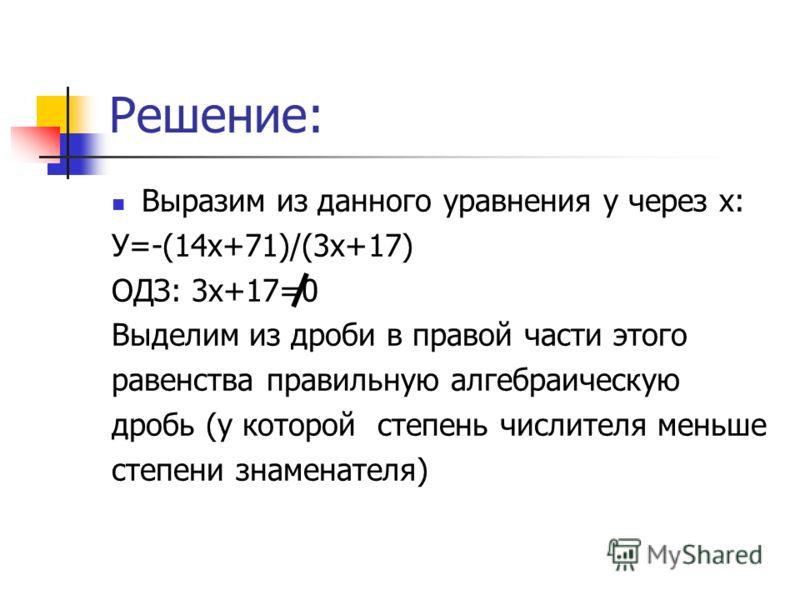 Решение: Выразим из данного уравнения у через х: У=-(14х+71)/(3x+17) ОДЗ: 3х+17=0 Выделим из дроби в правой части этого равенства правильную алгебраическую дробь (у которой степень числителя меньше степени знаменателя)
