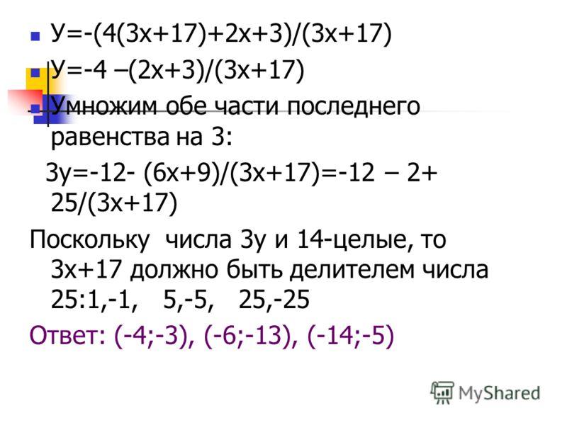 У=-(4(3х+17)+2х+3)/(3х+17) У=-4 –(2х+3)/(3х+17) Умножим обе части последнего равенства на 3: 3у=-12- (6х+9)/(3х+17)=-12 – 2+ 25/(3х+17) Поскольку числа 3у и 14-целые, то 3х+17 должно быть делителем числа 25:1,-1, 5,-5, 25,-25 Ответ: (-4;-3), (-6;-13)