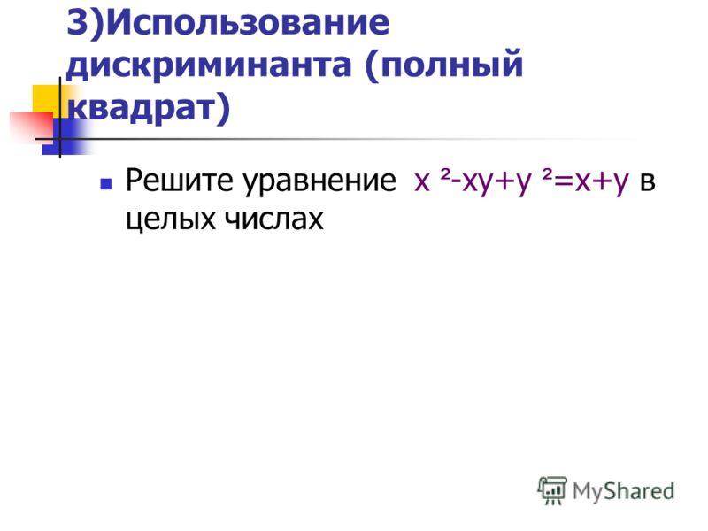 3)Использование дискриминанта (полный квадрат) Решите уравнение х ² -ху+у ² =х+у в целых числах