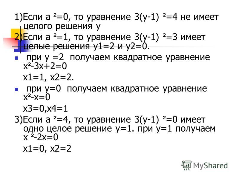 1)Если а ² =0, то уравнение 3(у-1) ² =4 не имеет целого решения у 2)Если а ² =1, то уравнение 3(у-1) ² =3 имеет целые решения у1=2 и у2=0. при у =2 получаем квадратное уравнение х ² -3х+2=0 х1=1, х2=2. при у=0 получаем квадратное уравнение х ² -х=0 х