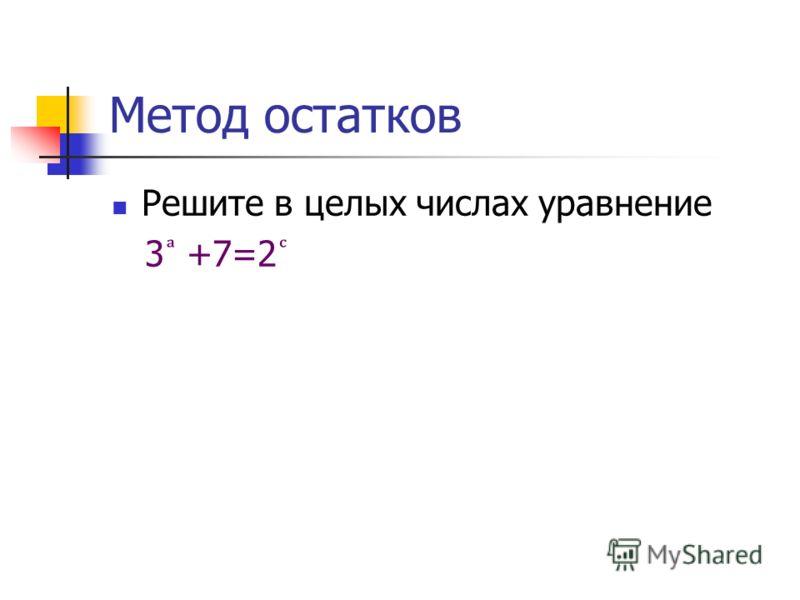 Метод остатков Решите в целых числах уравнение 3 +7=2