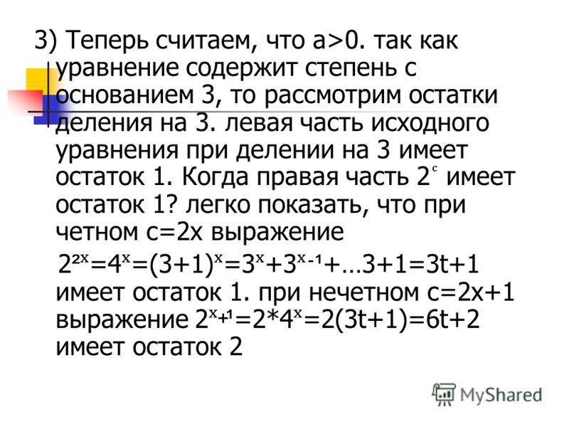 3) Теперь считаем, что а>0. так как уравнение содержит степень с основанием 3, то рассмотрим остатки деления на 3. левая часть исходного уравнения при делении на 3 имеет остаток 1. Когда правая часть 2 имеет остаток 1? легко показать, что при четном