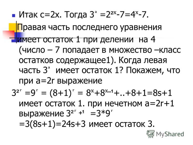 Итак с=2х. Тогда 3 =2 ² ˣ -7=4 ˣ -7. Правая часть последнего уравнения имеет остаток 1 при делении на 4 (число – 7 попадает в множество –класс остатков содержащее1). Когда левая часть 3 имеет остаток 1? Покажем, что при а=2r выражение 3 ² =9 = (8+1)
