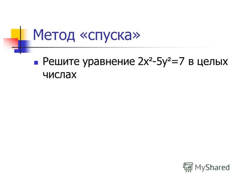 Метод «спуска» Решите уравнение 2х ² -5у ² =7 в целых числах