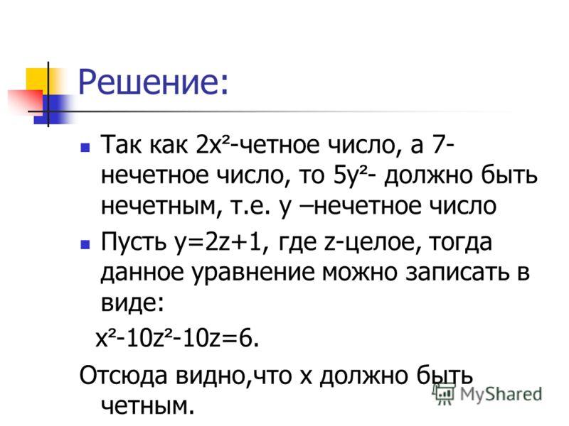 Решение: Так как 2х ² -четное число, а 7- нечетное число, то 5у ² - должно быть нечетным, т.е. у –нечетное число Пусть у=2z+1, где z-целое, тогда данное уравнение можно записать в виде: х ² -10z ² -10z=6. Отсюда видно,что х должно быть четным.