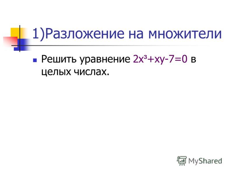 1)Разложение на множители Решить уравнение 2х ³ +ху-7=0 в целых числах.