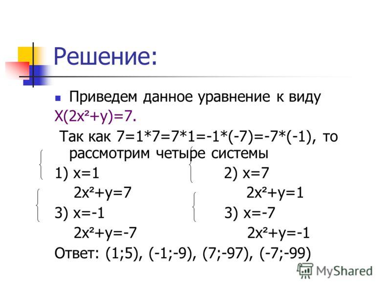 Решение: Приведем данное уравнение к виду Х(2х ² +у)=7. Так как 7=1*7=7*1=-1*(-7)=-7*(-1), то рассмотрим четыре системы 1) х=1 2) х=7 2х ² +у=7 2х ² +у=1 3) х=-1 3) х=-7 2х ² +у=-7 2х ² +у=-1 Ответ: (1;5), (-1;-9), (7;-97), (-7;-99)