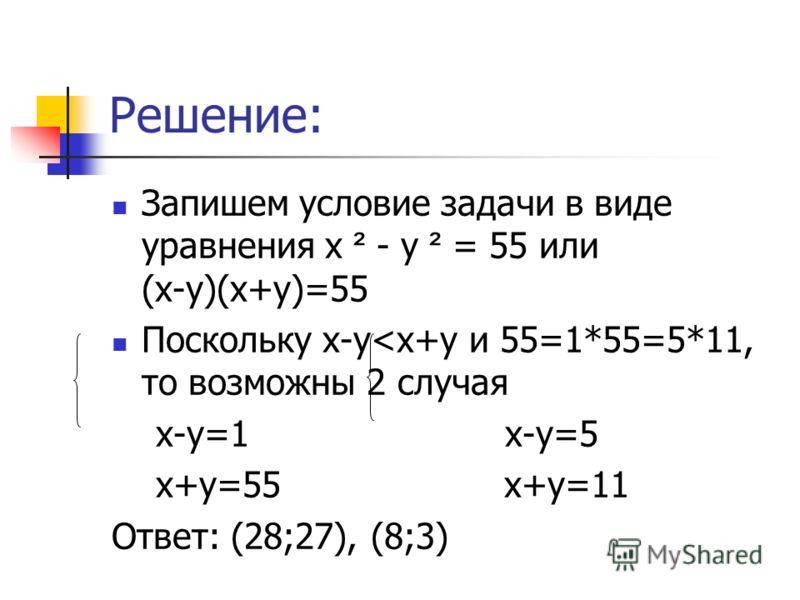 Решение: Запишем условие задачи в виде уравнения х ² - у ² = 55 или (х-у)(х+у)=55 Поскольку х-у