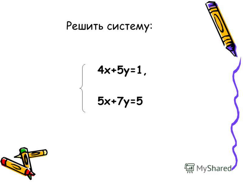 4х+5у=1, 5х+7у=5 Решить систему: