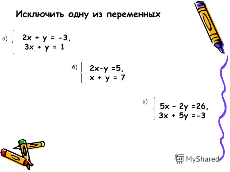 2х + у = -3, 3х + у = 1 Исключить одну из переменных a) 2x-y =5, х + у = 7 б)б) 5х – 2у =26, 3х + 5у =-3 в)в)
