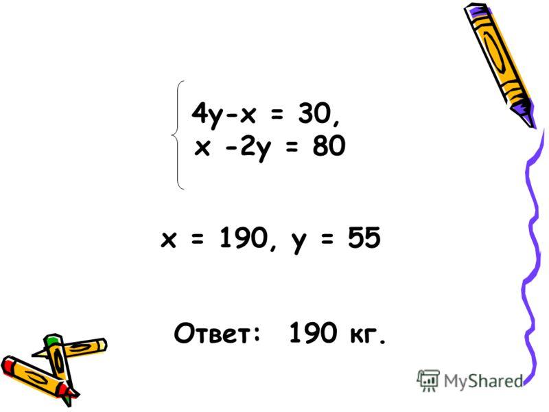 4y-x = 30, х -2у = 80 x = 190, у = 55 Ответ: 190 кг.