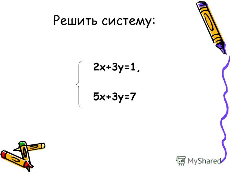 2х+3у=1, 5х+3у=7 Решить систему: