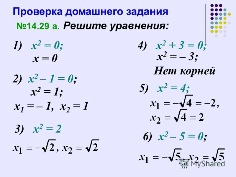Проверка домашнего задания 14.29 а. Решите уравнения: 1) х 2 = 0; 2) х 2 – 1 = 0; х 2 = 1; х 1 = – 1, х 2 = 1 х = 0 3) х 2 = 2 4) х 2 + 3 = 0; х 2 = – 3; Нет корней 5) х 2 = 4; 6) х 2 – 5 = 0;