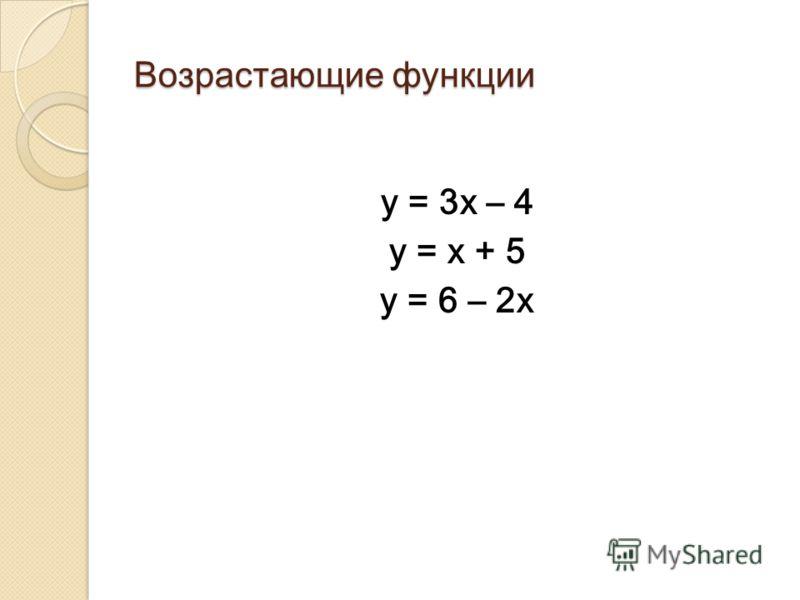 Возрастающие функции у = 3х – 4 у = х + 5 у = 6 – 2х