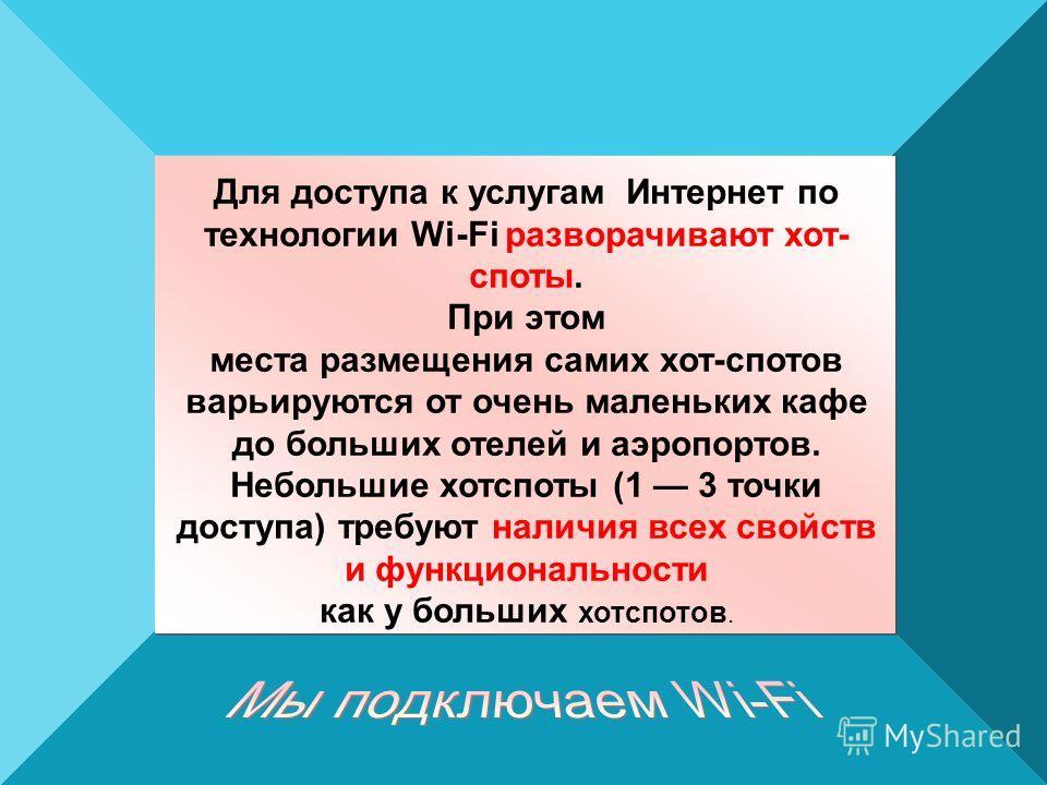 Для доступа к услугам Интернет по технологии Wi-Fi разворачивают хот- споты. При этом места размещения самих хот-спотов варьируются от очень маленьких кафе до больших отелей и аэропортов. Небольшие хотспоты (1 3 точки доступа) требуют наличия всех св