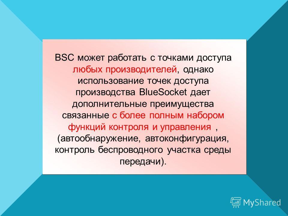 BSC может работать с точками доступа любых производителей, однако использование точек доступа производства BlueSocket дает дополнительные преимущества связанные с более полным набором функций контроля и управления, (автообнаружение, автоконфигурация,