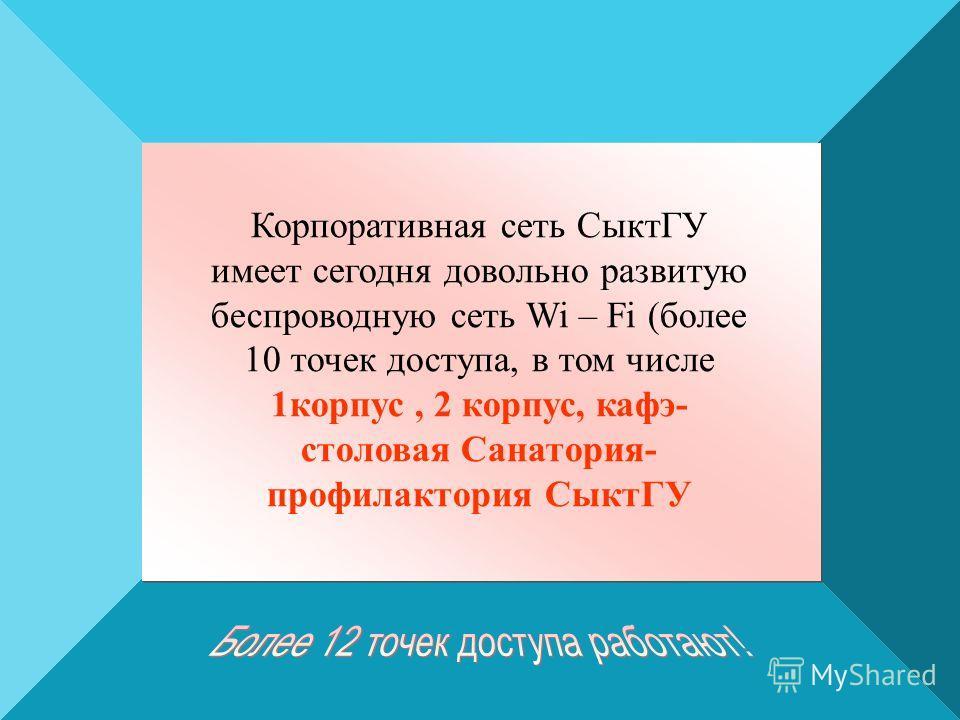 Корпоративная сеть СыктГУ имеет сегодня довольно развитую беспроводную сеть Wi – Fi (более 10 точек доступа, в том числе 1корпус, 2 корпус, кафэ- столовая Санатория- профилактория СыктГУ