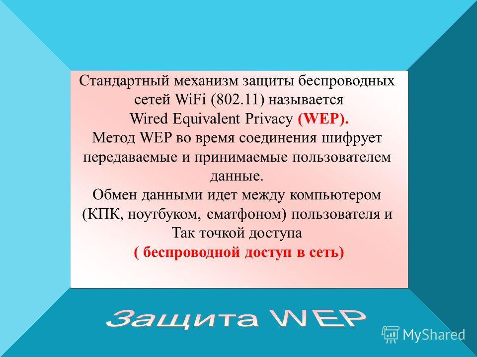 Стандартный механизм защиты беспроводных сетей WiFi (802.11) называется Wired Equivalent Privacy (WEP). Метод WEP во время соединения шифрует передаваемые и принимаемые пользователем данные. Обмен данными идет между компьютером (КПК, ноутбуком, сматф
