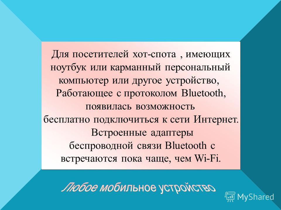 Для посетителей хот-спота, имеющих ноутбук или карманный персональный компьютер или другое устройство, Работающее с протоколом Bluetooth, появилась возможность бесплатно подключиться к сети Интернет. Встроенные адаптеры беспроводной связи Bluetooth с