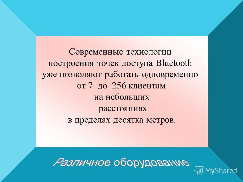 Современные технологии построения точек доступа Bluetooth уже позволяют работать одновременно от 7 до 256 клиентам на небольших расстояниях в пределах десятка метров. Современные технологии построения точек доступа Bluetooth уже позволяют работать од