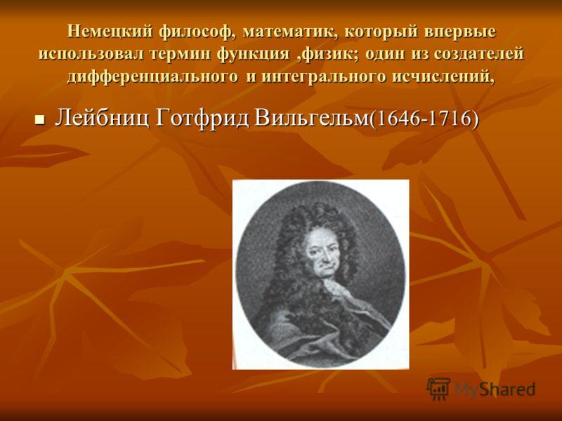 Немецкий философ, математик, который впервые использовал термин функция,физик; один из создателей дифференциального и интегрального исчислений, Лейбниц Готфрид Вильгельм (1646-1716) Лейбниц Готфрид Вильгельм (1646-1716)