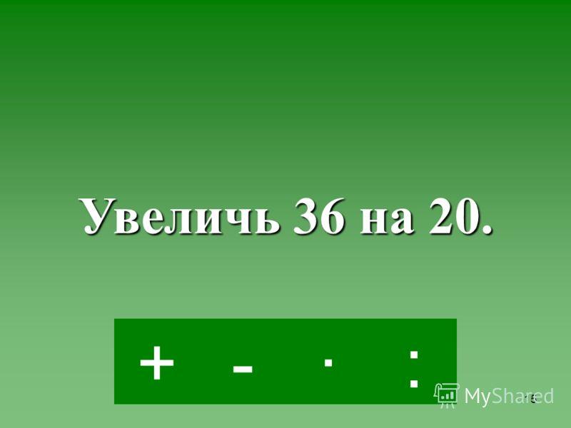 14 ·-:+ Увеличь 5 в 4 раза.