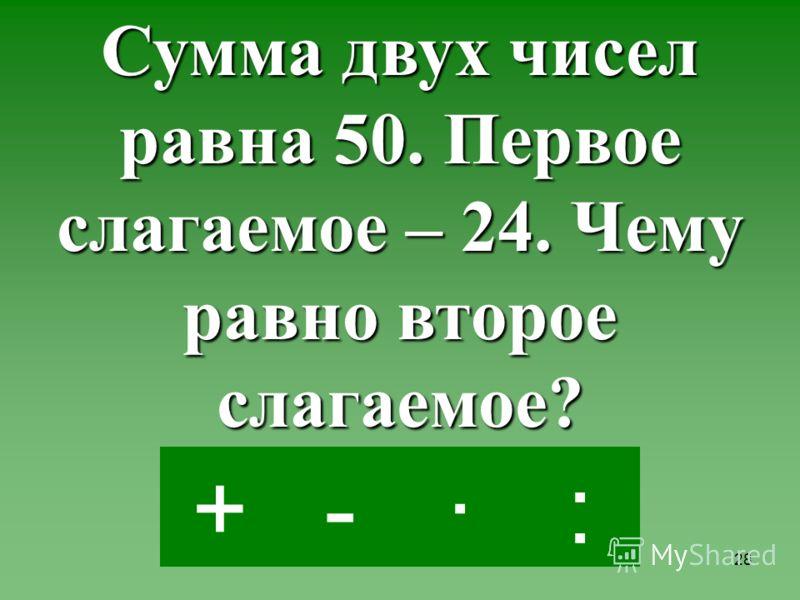 27 -·:+ Папе 38 лет, а мама на 4 года моложе. Сколько лет маме?
