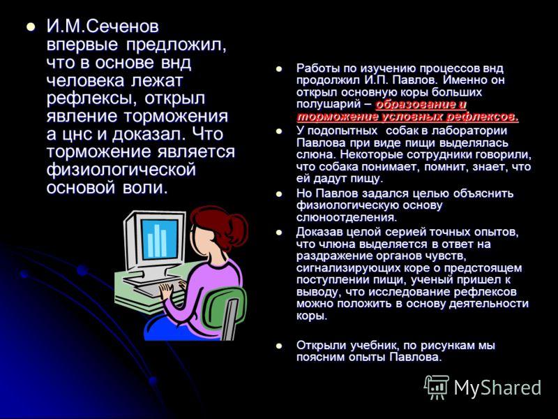 И.М.Сеченов впервые предложил, что в основе внд человека лежат рефлексы, открыл явление торможения а цнс и доказал. Что торможение является физиологической основой воли. И.М.Сеченов впервые предложил, что в основе внд человека лежат рефлексы, открыл