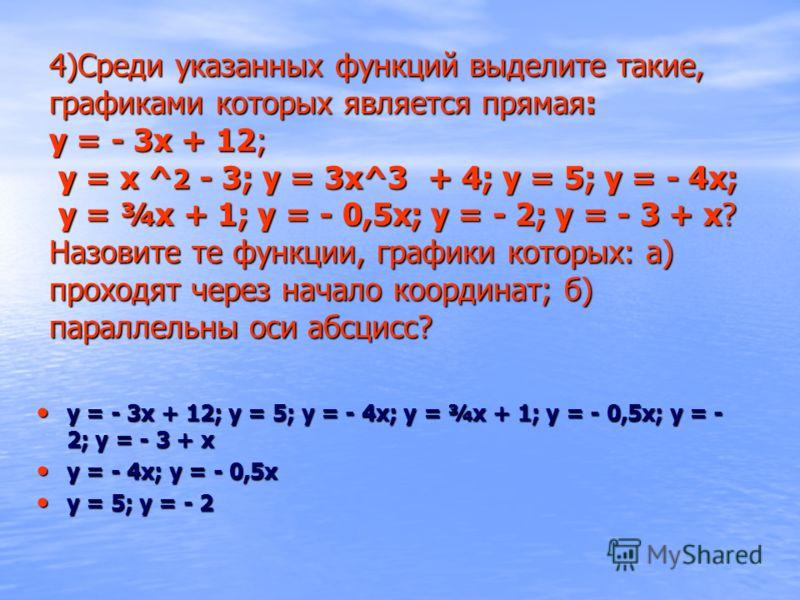 4)Среди указанных функций выделите такие, графиками которых является прямая: у = - 3х + 12; у = х ^ 2 - 3; у = 3х^3 + 4; у = 5; у = - 4х; у = ¾х + 1; у = - 0,5х; у = - 2; у = - 3 + х? Назовите те функции, графики которых: а) проходят через начало коо