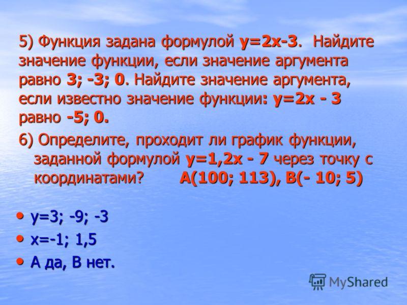 5) Функция задана формулой у=2х-3. Найдите значение функции, если значение аргумента равно 3; -3; 0. Найдите значение аргумента, если известно значение функции: у=2х - 3 равно -5; 0. у=3; -9; -3 у=3; -9; -3 х=-1; 1,5 х=-1; 1,5 А да, В нет. А да, В не