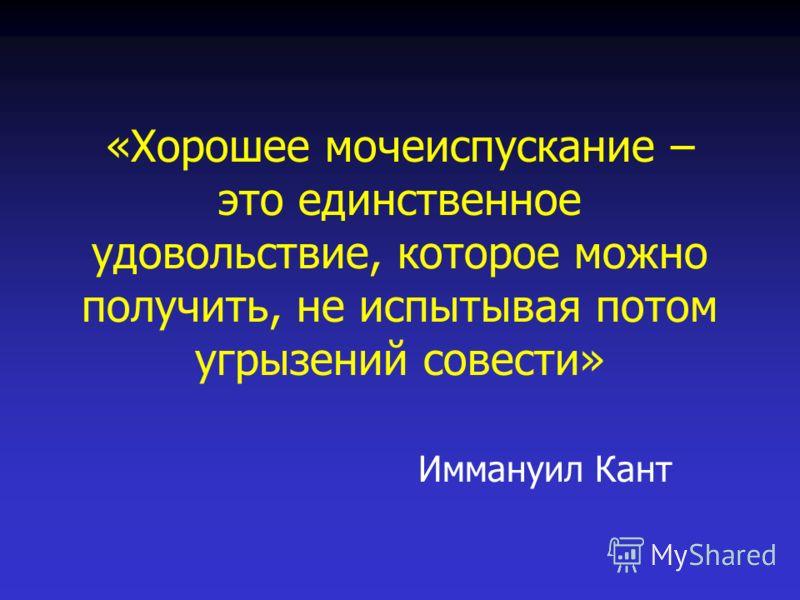«Хорошее мочеиспускание – это единственное удовольствие, которое можно получить, не испытывая потом угрызений совести» Иммануил Кант