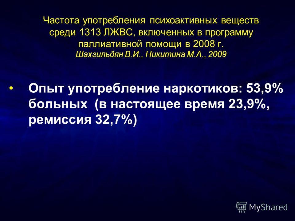 Частота употребления психоактивных веществ среди 1313 ЛЖВС, включенных в программу паллиативной помощи в 2008 г. Шахгильдян В.И., Никитина М.А., 2009 Опыт употребление наркотиков: 53,9% больных (в настоящее время 23,9%, ремиссия 32,7%)