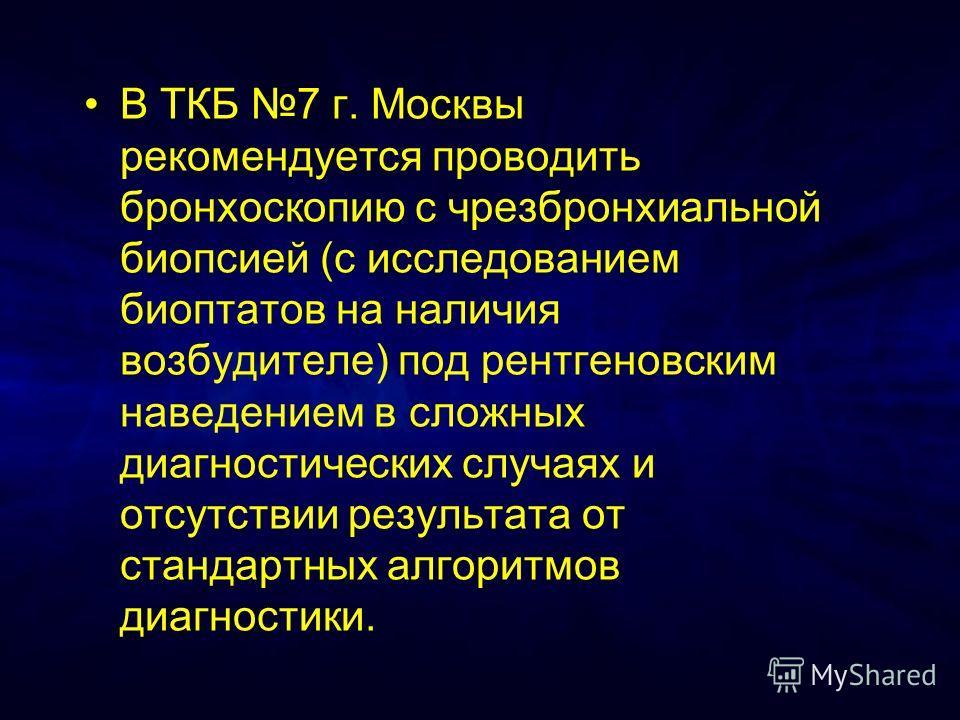 В ТКБ 7 г. Москвы рекомендуется проводить бронхоскопию с чрезбронхиальной биопсией (с исследованием биоптатов на наличия возбудителе) под рентгеновским наведением в сложных диагностических случаях и отсутствии результата от стандартных алгоритмов диа