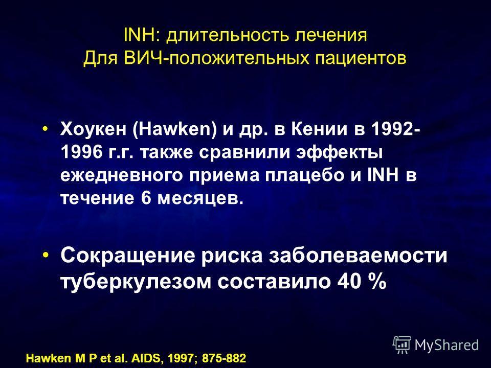 INH: длительность лечения Для ВИЧ-положительных пациентов Хоукен (Hawken) и др. в Кении в 1992- 1996 г.г. также сравнили эффекты ежедневного приема плацебо и INH в течение 6 месяцев. Сокращение риска заболеваемости туберкулезом составило 40 % Hawken
