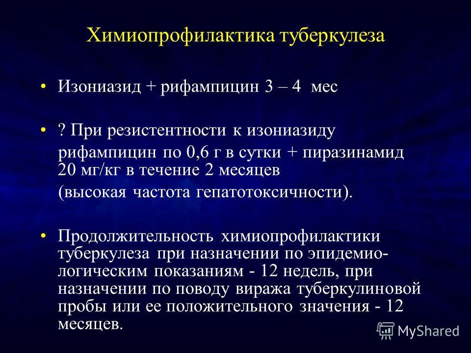 Химиопрофилактика туберкулеза Изониазид + рифампицин 3 – 4 мес ? При резистентности к изониазиду рифампицин по 0,6 г в сутки + пиразинамид 20 мг/кг в течение 2 месяцев (высокая частота гепатотоксичности). Продолжительность химиопрофилактики туберкуле