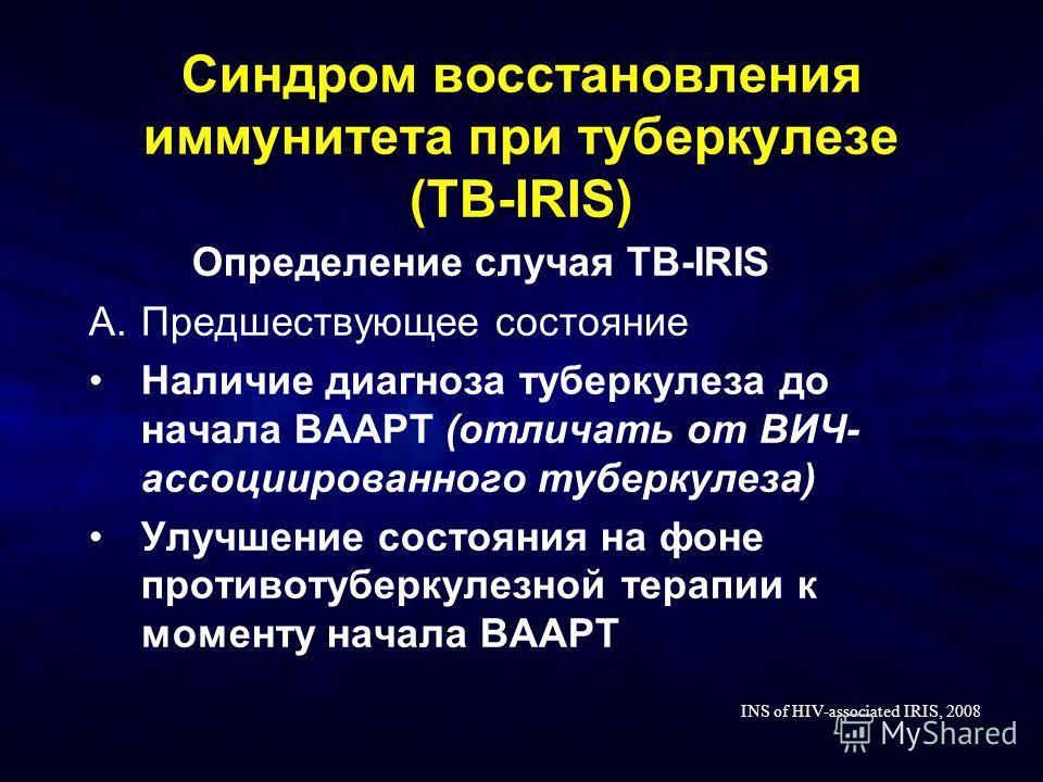 Синдром восстановления иммунитета при туберкулезе (TB-IRIS) Определение случая TB-IRIS A.Предшествующее состояние Наличие диагноза туберкулеза до начала ВААРТ (отличать от ВИЧ- ассоциированного туберкулеза) Улучшение состояния на фоне противотуберкул