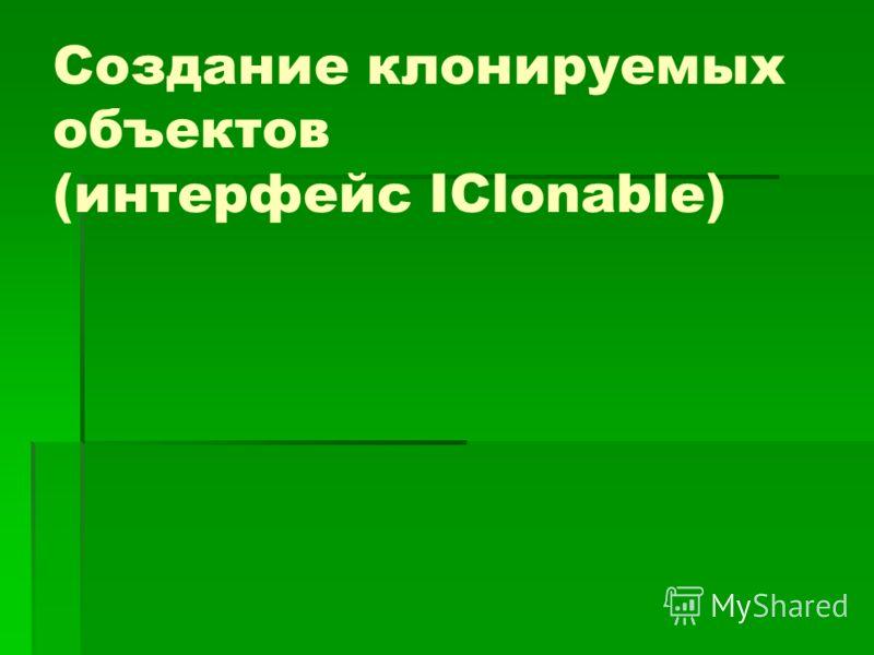 Создание клонируемых объектов (интерфейс IClonable)
