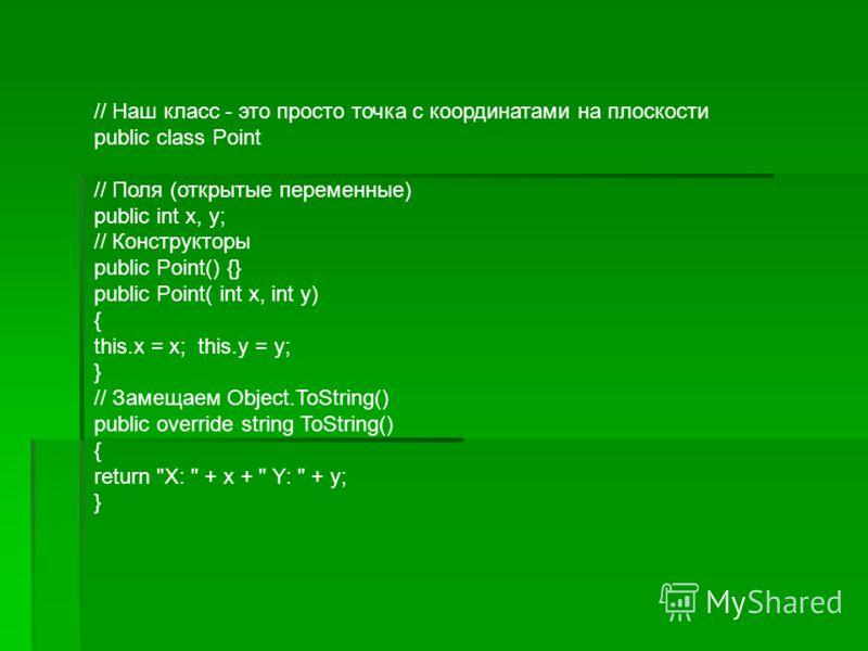 // Наш класс - это просто точка с координатами на плоскости public class Point // Поля (открытые переменные) public int x, у; // Конструкторы public Point() {} public Point( int x, int y) { this.x = x; this.у = у; } // Замещаем Object.ToString() publ