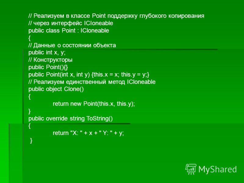 // Реализуем в классе Point поддержку глубокого копирования // через интерфейс ICIoneable public class Point : ICloneable { // Данные о состоянии объекта public int x, у; // Конструкторы public Point(){} public Point(int x, int y) {this.x = x; this.у