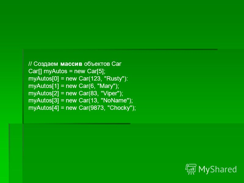 // Создаем массив объектов Саг Саг[] myAutos = new Car[5]; myAutos[0] = new Car(123, Rusty): myAutos[1] = new Car(6, Mary); myAutos[2] = new Car(83, Viper); myAutos[3] = new Car(13, NoName); myAutos[4] = new Car(9873, Chocky);
