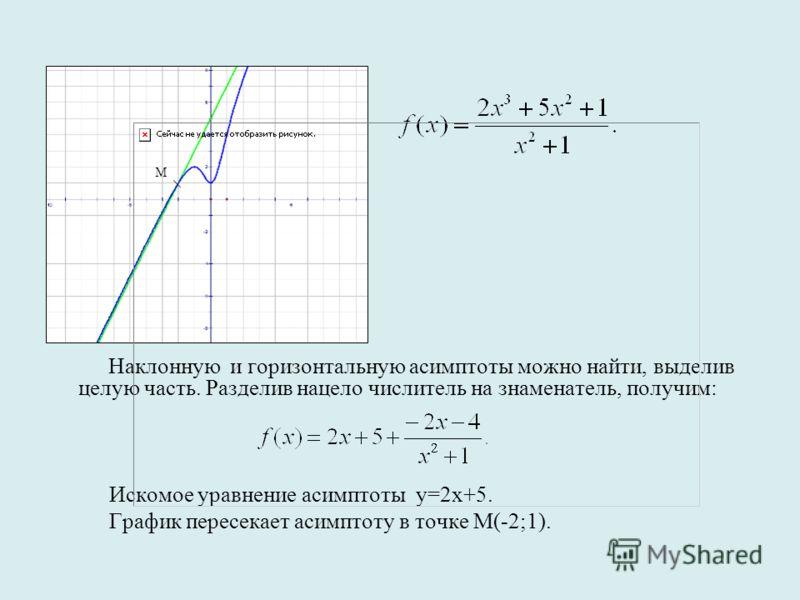 Наклонную и горизонтальную асимптоты можно найти, выделив целую часть. Разделив нацело числитель на знаменатель, получим: Искомое уравнение асимптоты у=2х+5. График пересекает асимптоту в точке М(-2;1). М